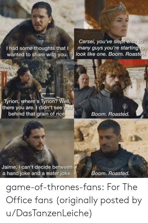 Game of Thrones, Roast, and The Office: Cersei, you've slept withi so  I had some thoughts that Imany guys you're starting to  wanted to share with you. look like one. Boom. Roast  d.  incorrectgotquo  Tyrion, where's Tyrion? Well,  there you are. I didn't see  OL  behind that grain of rice  Boom. Roasted.  Jaime, I can't decide between  a hand joke and a sister joke  Boom. Roasted game-of-thrones-fans:  For The Office fans (originally posted by u/DasTanzenLeiche)