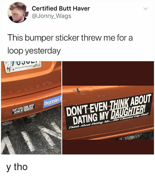 Butt, Dating, and Memes: Certified Butt Haver  @Jonny_Wags  This bumper sticker threw me for a  loop yesterday  Treasure the Chesapeke  ABOUT  DONT EVEN 께NK ABOUT  DATING MY DAUGHTER  DONTEVEN TAINKA y tho