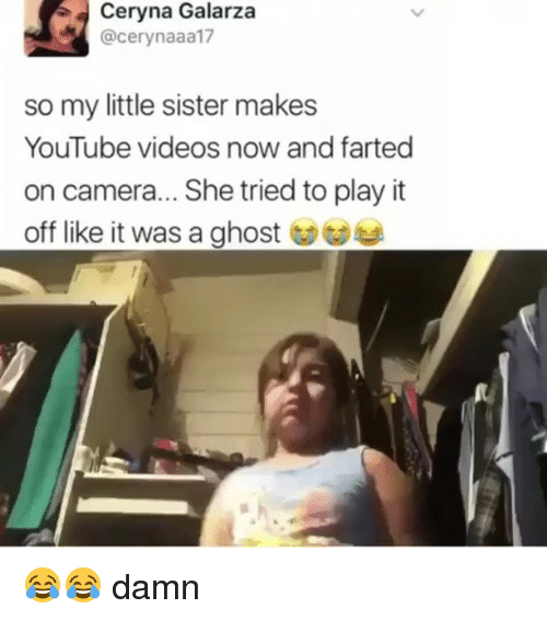 Play It Off: Ceryna Galarza  @cerynaaa17  so my little sister makes  YouTube videos now and farted  on camera... She tried to play it  off like it was a ghost ︶ 😂😂 damn
