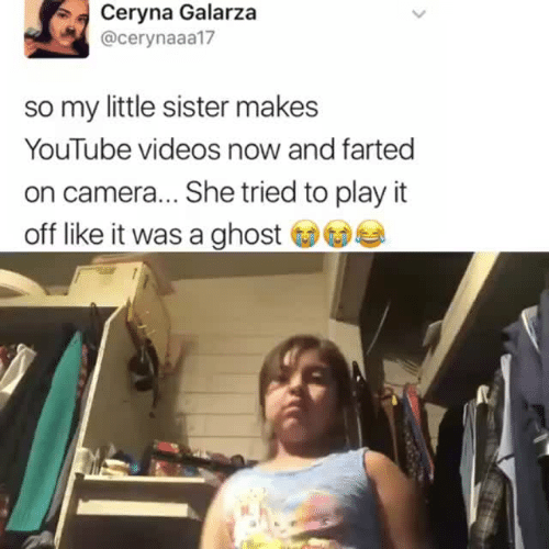 Play It Off: Ceryna Galarza  @cerynaaa17  so my little sister makes  YouTube videos now and farted  on camera... She tried to play it  off like it was a ghost