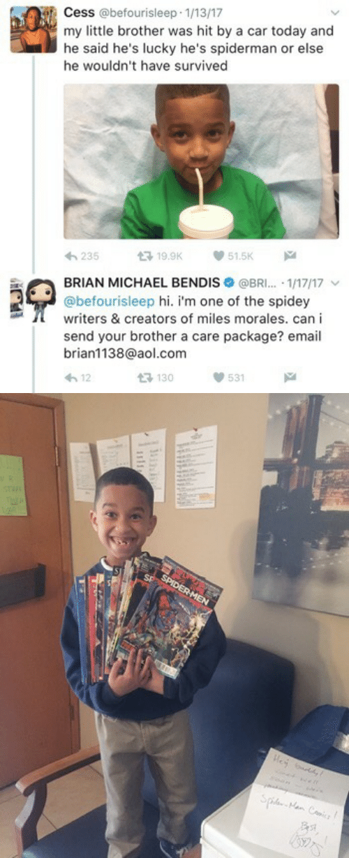 Miles Morales: Cess @befourisleep 1/13/17  my little brother was hit by a car today and  he said he's lucky he's spiderman or else  he wouldn't have survived  235  19.9K  51.5K  BRIAN MICHAEL BENDIS @BRI. 1/17/17 v  @befourisleep hi. i'm one of the spidey  writers & creators of miles morales. can i  send your brother a care package? email  brian1138@aol.com  h12  3 130  531