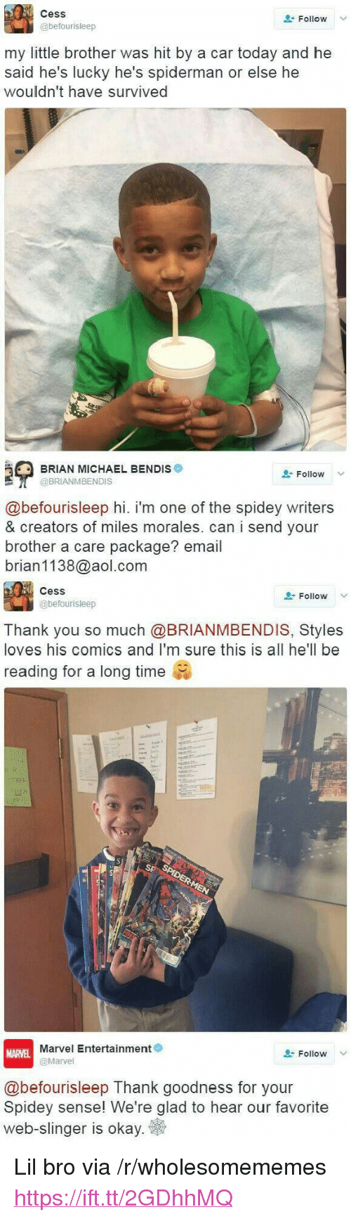 "Miles Morales: Cess  @befourisleep  Follow  my little brother was hit by a car today and he  said he's lucky he's spiderman or else he  wouldn't have survived  BRIAN MICHAEL BENDIS  @BRIANMBENDIS  Follow V  @befourisleep hi. i'm one of the spidey writers  & creators of miles morales. can i send your  brother a care package? email  brian1138@aol.com  CesS  @befourisleep  Follow  Thank you so much @BRIANMBENDIS, Styles  loves his comics and I'm sure this is all he'll be  reading for a long time  Marvel Entertainment  @Marvel  MARVEL  Follow  @befourisleep Thank goodness for your  Spidey sense! We're glad to hear our favorite  web-slinger is okay <p>Lil bro via /r/wholesomememes <a href=""https://ift.tt/2GDhhMQ"">https://ift.tt/2GDhhMQ</a></p>"