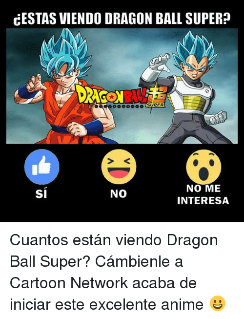 Dragon Ball Super: CESTAS VIENDO DRAGON BALL SUPER?  NO ME  INTERESA  SI  NO Cuantos están viendo Dragon Ball Super?  Cámbienle a Cartoon Network acaba de iniciar este excelente anime 😀