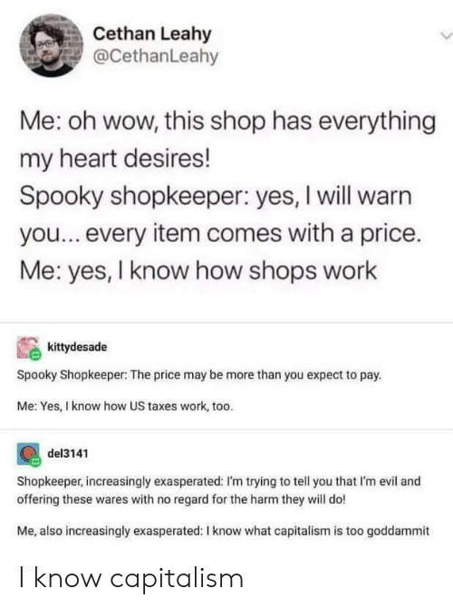Im Trying: Cethan Leahy  @CethanLeahy  Me: oh wow, this shop has everything  my heart desires!  Spooky shopkeeper: yes, I will warn  you...every item comes with a price.  Me: yes, I know how shops work  kittydesade  Spooky Shopkeeper: The price may be more than you expect to pay.  Me: Yes, I know how US taxes work, too.  del3141  Shopkeeper, increasingly exasperated: I'm trying to tell you that I'm evil and  offering these wares with no regard for the harm they will do!  Me, also increasingly exasperated: I know what capitalism is too goddammit I know capitalism