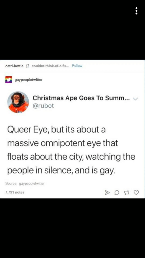 Christmas, Silence, and Eye: cetri-bottle couldnt-think-of-a-fu... Follow  gaypeopletwitter  Christmas Ape Goes To Summ...  @rubot  Queer Eye, but its about a  massive omnipotent eye that  floats about the city, watching the  people in silence, and is gay.  Source: gaypeopletwitter  7,791 notes