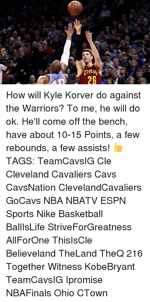 Come Off The Bench: CEVENA  28  VE 2 How will Kyle Korver do against the Warriors? To me, he will do ok. He'll come off the bench, have about 10-15 Points, a few rebounds, a few assists! 👍 TAGS: TeamCavsIG Cle Cleveland Cavaliers Cavs CavsNation ClevelandCavaliers GoCavs NBA NBATV ESPN Sports Nike Basketball BallIsLife StriveForGreatness AllForOne ThisIsCle Believeland TheLand TheQ 216 Together Witness KobeBryant TeamCavsIG Ipromise NBAFinals Ohio CTown