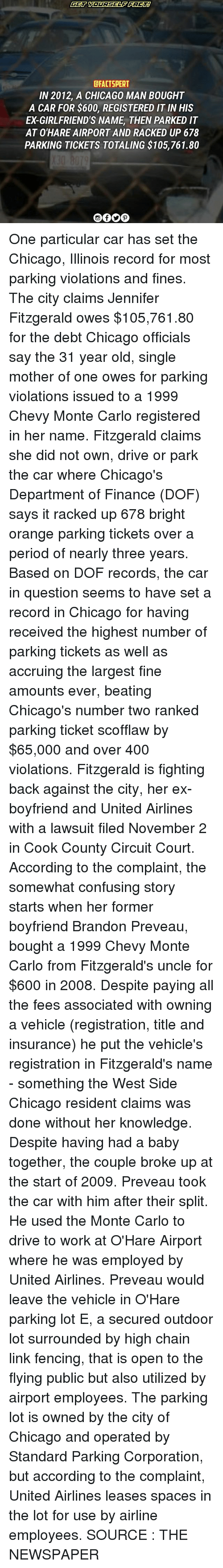 Chicago, Finance, and Memes: CFACTSPERT  IN 2012, A CHICAGO MAN BOUGHT  A CAR FOR $600, REGISTERED IT INHIS  ED GIRLFRIEND'S NAME THEN PARKED IT  AT O'HARE AIRPORT AND RACKED UP 678  PARKING TICKETS TOTALING $105,761.80 One particular car has set the Chicago, Illinois record for most parking violations and fines. The city claims Jennifer Fitzgerald owes $105,761.80 for the debt Chicago officials say the 31 year old, single mother of one owes for parking violations issued to a 1999 Chevy Monte Carlo registered in her name. Fitzgerald claims she did not own, drive or park the car where Chicago's Department of Finance (DOF) says it racked up 678 bright orange parking tickets over a period of nearly three years. Based on DOF records, the car in question seems to have set a record in Chicago for having received the highest number of parking tickets as well as accruing the largest fine amounts ever, beating Chicago's number two ranked parking ticket scofflaw by $65,000 and over 400 violations. Fitzgerald is fighting back against the city, her ex-boyfriend and United Airlines with a lawsuit filed November 2 in Cook County Circuit Court. According to the complaint, the somewhat confusing story starts when her former boyfriend Brandon Preveau, bought a 1999 Chevy Monte Carlo from Fitzgerald's uncle for $600 in 2008. Despite paying all the fees associated with owning a vehicle (registration, title and insurance) he put the vehicle's registration in Fitzgerald's name - something the West Side Chicago resident claims was done without her knowledge. Despite having had a baby together, the couple broke up at the start of 2009. Preveau took the car with him after their split. He used the Monte Carlo to drive to work at O'Hare Airport where he was employed by United Airlines. Preveau would leave the vehicle in O'Hare parking lot E, a secured outdoor lot surrounded by high chain link fencing, that is open to the flying public but also utilized by airport employees. The parking lot is owned by the city of Chicago and operated by Standard Parking Corporation, but according to the complaint, United Airlines leases spaces in the lot for use by airline employees. SOURCE : THE NEWSPAPER