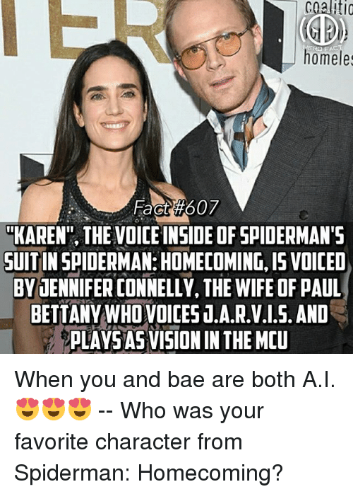 """Favorite Character: cgaliti  ERO FAC  homeles  Fact #607  """"KAREN"""", THE VOICE INSIDE OF SPIDERMAN'S  UITIN SPIDERMAN:HOMECOMING,I15 VOICED  BVJENNIFER CONNELLY, THE WIFE OF PAUL  BETTANY WHO VOICES T.A.R.V.1.5. AND  PLAYSAS VISION IN THE MEU When you and bae are both A.I.😍😍😍 -- Who was your favorite character from Spiderman: Homecoming?"""