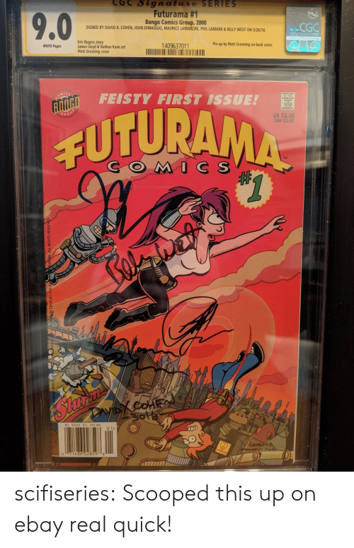 eBay, Tumblr, and Blog: CGC Signatue SERIES  Futurama #1  Bongo Comics Group, 2000  SIGNED BY DAVID X. COHEN, JOHN DIMAGGIO, MAURICE LAMARCHE, PHIL LAMARR&BILLY WEST ON 5/26/16  CGG  Eric Rogers story  James Lloyd & Nathan Kane art  Matt Groening cover  WHITE Pages  1409637011  Pin-up by Matt Groening on back cover  FEISTY FIRST ISSUE!  CODB  02  US $2.50  CAN $3.50  GRO  CUTURA  TM  COMC S  $2.50US $3. 50CAN  2  0  486 02859 8 scifiseries:  Scooped this up on ebay real quick!