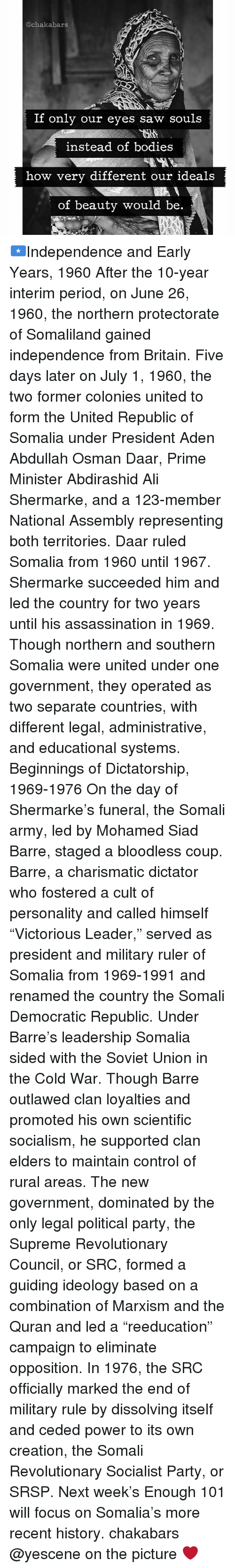 """charismatic: @ch akabars  If only our eyes saw souls  instead of bodies  how very different our ideals  of beauty would be 🇸🇴Independence and Early Years, 1960 After the 10-year interim period, on June 26, 1960, the northern protectorate of Somaliland gained independence from Britain. Five days later on July 1, 1960, the two former colonies united to form the United Republic of Somalia under President Aden Abdullah Osman Daar, Prime Minister Abdirashid Ali Shermarke, and a 123-member National Assembly representing both territories. Daar ruled Somalia from 1960 until 1967. Shermarke succeeded him and led the country for two years until his assassination in 1969. Though northern and southern Somalia were united under one government, they operated as two separate countries, with different legal, administrative, and educational systems. Beginnings of Dictatorship, 1969-1976 On the day of Shermarke's funeral, the Somali army, led by Mohamed Siad Barre, staged a bloodless coup. Barre, a charismatic dictator who fostered a cult of personality and called himself """"Victorious Leader,"""" served as president and military ruler of Somalia from 1969-1991 and renamed the country the Somali Democratic Republic. Under Barre's leadership Somalia sided with the Soviet Union in the Cold War. Though Barre outlawed clan loyalties and promoted his own scientific socialism, he supported clan elders to maintain control of rural areas. The new government, dominated by the only legal political party, the Supreme Revolutionary Council, or SRC, formed a guiding ideology based on a combination of Marxism and the Quran and led a """"reeducation"""" campaign to eliminate opposition. In 1976, the SRC officially marked the end of military rule by dissolving itself and ceded power to its own creation, the Somali Revolutionary Socialist Party, or SRSP. Next week's Enough 101 will focus on Somalia's more recent history. chakabars @yescene on the picture ❤"""