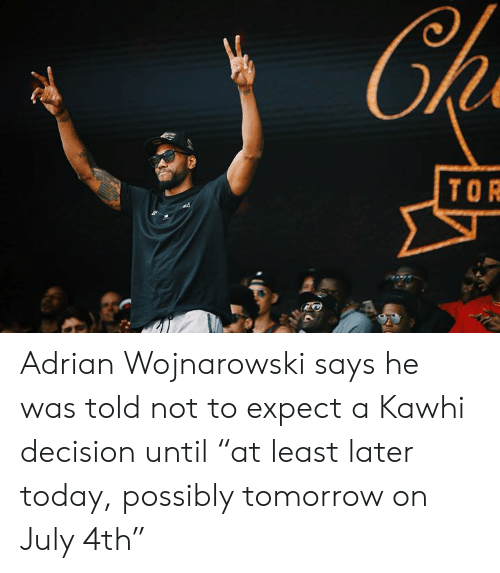 """kawhi: Ch  TOR Adrian Wojnarowski says he was told not to expect a Kawhi decision until """"at least later today, possibly tomorrow on July 4th"""""""