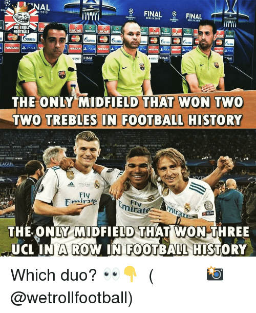 Football, Memes, and History: CHA  2015  BERLIN 2015  ERLIN 2011  WETROLLUn  FOOTBALL  1.71  UİLU  FINAL *  ESPECT  FINA  THE ONLY MIDFIELD THAT WON TWO  TWO TREBLES IN FOOTBALL HISTORY  72  EAGUE  Fly  mirare  FI  THE. ONLY MIDFIELD THAT WON THREE  UCL IN W IN FOOTBALL HISTORY  A RO Which duo? 👀👇 ⠀⠀⠀⠀⠀⠀⠀⠀⠀⠀⠀ (📸 @wetrollfootball)