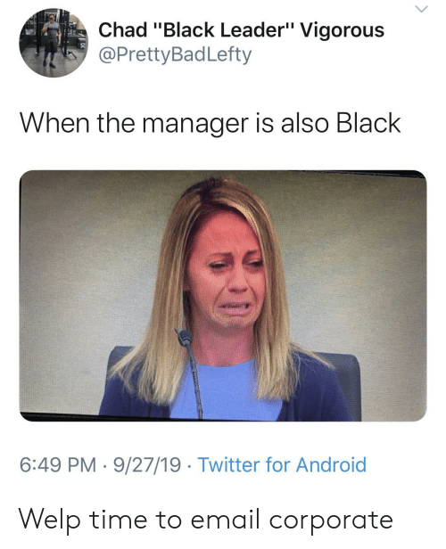 "Email: Chad ""Black Leader"" Vigorous  @PrettyBadLefty  When the manager is also Black  6:49 PM 9/27/19 Twitter for Android Welp time to email corporate"
