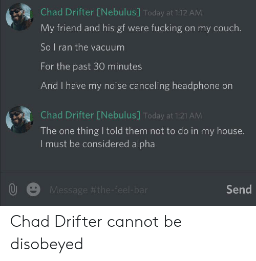 My House, Couch, and House: Chad Drifter [Nebulus] Today at 1:12 AM  My friend and his gf were fucking on my couch.  So I ran the vacuum  For the past 30 minutes  And I have my noise canceling headphone on  Chad Drifter [Nebulus] Today at 1:21 AM  The one thing I told them not to do in my house.  I must be considered alpha  Send  Message Chad Drifter cannot be disobeyed