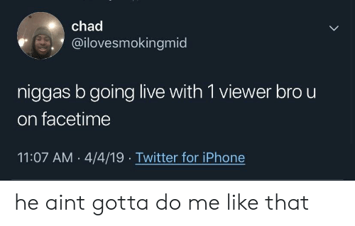 Facetime, Iphone, and Twitter: chad  @ilovesmokingmid  niggas b going live with 1 viewer bro u  on facetime  11:07 AM 4/4/19 Twitter for iPhone he aint gotta do me like that
