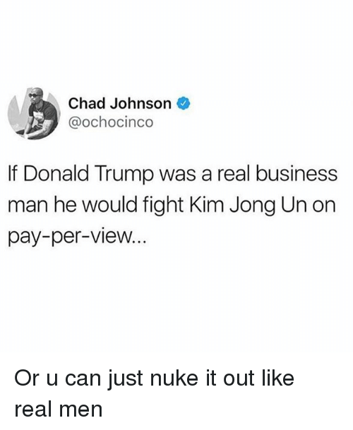 Donald Trump, Funny, and Kim Jong-Un: Chad Johnson  @ochocinco  If Donald Trump was a real business  man he would fight Kim Jong Un on  pay-per-view... Or u can just nuke it out like real men
