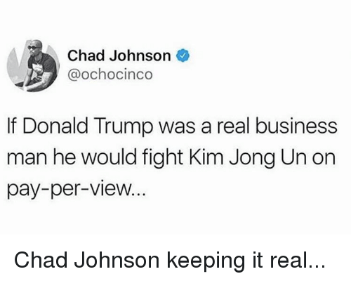Keeping It Real: Chad Johnson  @ochocinco  If Donald Trump was a real business  man he would fight Kim Jong Un on  pay-per-view Chad Johnson keeping it real...