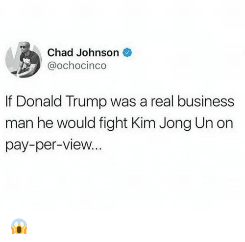 Donald Trump, Kim Jong-Un, and Business: Chad Johnson  @ochocinco  If Donald Trump was a real business  man he would fight Kim Jong Un on  pay-per-view... 😱