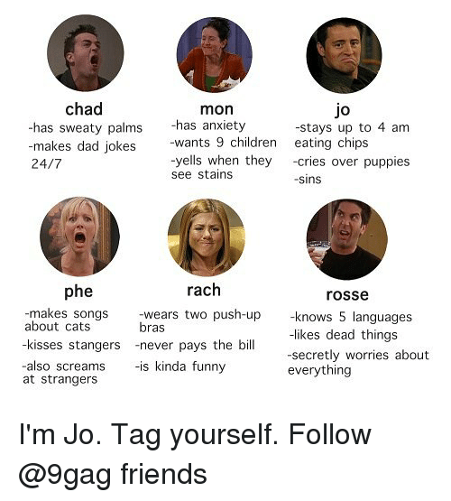 9gag, Cats, and Children: chad  mon  Jo  -has anxiety  has sweaty palms  -makes dad jokes  24/7  -stays up to 4 am  -wants 9 children eating chips  yells when they-cries over puppies  see stains  -sins  phe  rach  rosse  -makes songs  wears two push-up  bras  about cats  -kisses stangers -never pays the bil  -also screams-is kinda funny  knows 5 languages  -likes dead things  secretly worries about  everything  at strangers I'm Jo. Tag yourself. Follow @9gag friends