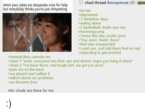 "Being Alone, Basketball, and Desperate: chad thread Anonymous (ID: gkos  when your jokes are desperate cries for help  but everybody thinks you're just shitposting  be me  depressed  >3 sleepless days  >eating alone  >2 basketball chads saw me  >herewego.png  >i knew this day would come  >""hey anon, feelin' down""  >that was unexpected  >i said yes, and told them that im sad  >expecting to get mocked  >instead they console me  >chad 1:""anon, everyone has their ups and downs, hope you hang in there""  >chad 2:ive been there, real tough shit. we got you anon""  >pats me on the back  >we played soul calibur 6  >talked about our problem:s  >we became bros  mfw chads are there for me :)"