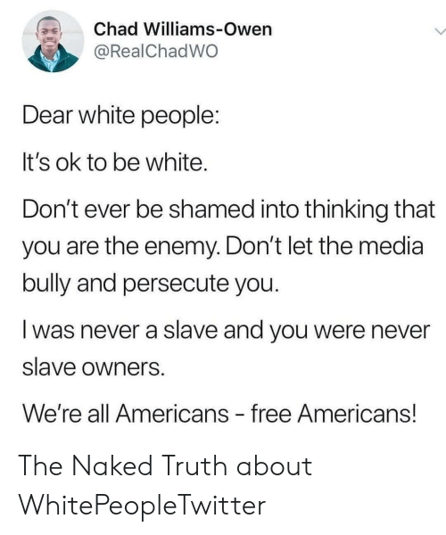shamed: Chad Williams-Owen  @RealChadWO  Dear white people:  It's ok to be white.  Don't ever be shamed into thinking that  you are the enemy. Don't let the media  bully and persecute you.  was never a slave and you were never  slave owners  We're all Americans free Americans! The Naked Truth about WhitePeopleTwitter