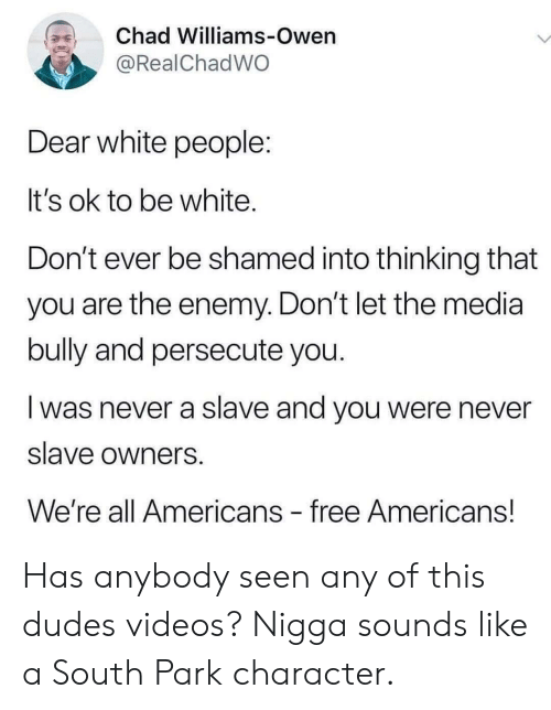 enemy: Chad Williams-Owen  @RealChadWO  Dear white people:  It's ok to be white.  Don't ever be shamed into thinking that  you are the enemy. Don't let the media  bully and persecute you.  was never a slave and you were never  slave owners  We're all Americans free Americans! Has anybody seen any of this dudes videos? Nigga sounds like a South Park character.