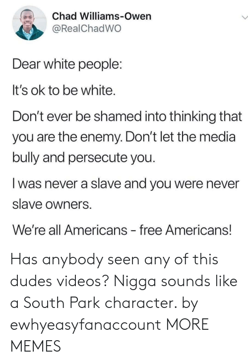 enemy: Chad Williams-Owen  @RealChadWO  Dear white people:  It's ok to be white.  Don't ever be shamed into thinking that  you are the enemy. Don't let the media  bully and persecute you.  was never a slave and you were never  slave owners  We're all Americans free Americans! Has anybody seen any of this dudes videos? Nigga sounds like a South Park character. by ewhyeasyfanaccount MORE MEMES