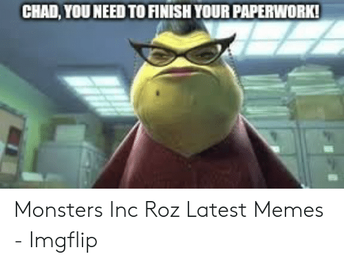 CHAD YOU NEED TO FINISH YOUR PAPERWORK Monsters Inc Roz Latest Memes