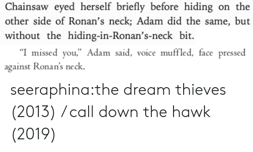 "Target, Tumblr, and Blog: Chainsaw eyed herself briefly before hiding on the  other side of Ronan's neck; Adam did the same, but  without the hiding-in-Ronan's-neck bit   ""I missed you,"" Adam said, voice muffled, face pressed  against Ronan's neck seeraphina:the dream thieves (2013) / call down the hawk (2019)"