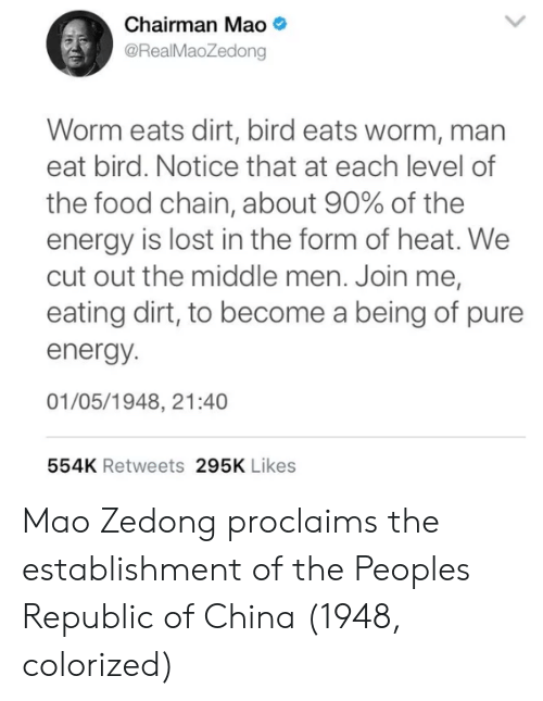 Energy, Food, and China: Chairman Mao  @RealMaoZedong  Worm eats dirt, bird eats worm, man  eat bird. Notice that at each level of  the food chain, about 90% of the  energy is lost in the form of heat. We  cut out the middle men. Join me,  eating dirt, to become a being of pure  energy.  01/05/1948, 21:40  554K Retweets 295K Likes Mao Zedong proclaims the establishment of the Peoples Republic of China (1948, colorized)