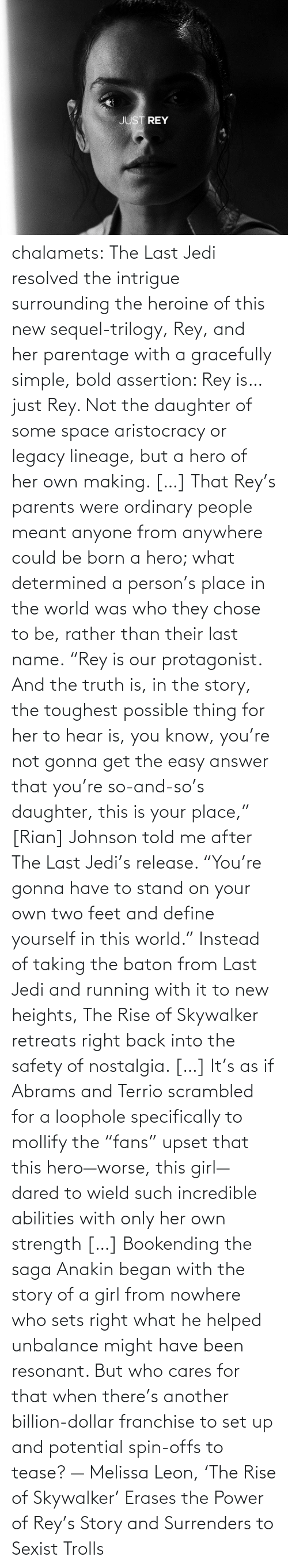 "Last: chalamets:  The Last Jedi resolved the intrigue surrounding the heroine of this new sequel-trilogy, Rey, and her parentage with a gracefully simple, bold assertion: Rey is… just Rey. Not the daughter of some space aristocracy or legacy lineage, but a hero of her own making. […] That Rey's parents were ordinary people meant anyone from anywhere could be born a hero; what determined a person's place in the world was who they chose to be, rather than their last name. ""Rey is our protagonist. And the truth is, in the story, the toughest possible thing for her to hear is, you know, you're not gonna get the easy answer that you're so-and-so's daughter, this is your place,"" [Rian] Johnson told me after The Last Jedi's release. ""You're gonna have to stand on your own two feet and define yourself in this world."" Instead of taking the baton from Last Jedi and running with it to new heights, The Rise of Skywalker retreats right back into the safety of nostalgia. […] It's as if Abrams and Terrio scrambled for a loophole specifically to mollify the ""fans"" upset that this hero—worse, this girl—dared to wield such incredible abilities with only her own strength […] Bookending the saga Anakin began with the story of a girl from nowhere who sets right what he helped unbalance might have been resonant. But who cares for that when there's another billion-dollar franchise to set up and potential spin-offs to tease? — Melissa Leon, 'The Rise of Skywalker' Erases the Power of Rey's Story and Surrenders to Sexist Trolls"