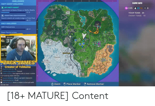 Salty Springs: CHALLENGES  GAME INFO  PARTY ASSIST CHALLENGES  MY PARTY ASSIST  > 0  3:05 & 20:  JUNKJUNCTION  opponents in Sunny Steps or Shifty Shafts  YOUR TEAM: 20  THEBONERATILERS BLOCK  2] ASSISTING DEKUTTTGGGGG  ENEMY TEAM: 18  SUNNY STEPS  Search chests at Lonely Lodge or Polar Peak  HAUNTED HILLS  LAGOON  DAILY CHALLENGES  PLEASANT PARK  PRESSUR RLANT  SMG Eliminations  Place Top 50 in Solo  LONELY LODGE  SNOBBY SHORES  NEOTI TE  川  SALTY SPRINGS  POLAR PEAK  PARADISE PALMS  ZACK JAMES  FATAL FIELDS  ROSTY FLIGHTS  cCreator of YoMama  daytona berner: Yo  charles ferrenbach: Hoorah  而mark molloy: The highest kills in team rumble  is 31 and my team still lost  daniel williams: What's up Zack I shared it  daytona berner: Hi all!  joel ambrose: Arent u meant to be built with  HAPPY HAMLET  10  CKY LANDING  由Zoom  Remove Marker  Place Marker  blonde hair [18+ MATURE] Content