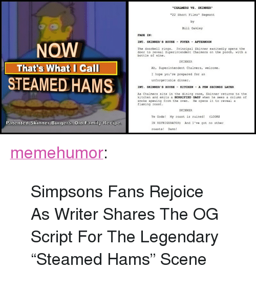 """Family, Roast, and The Simpsons: """"CHALMERS VS.SKINNER  22 Short Films"""" Segment  by  Bill Oakley  FADE IN:  INT. SKINNER'S HOUSE- FOYER-AFTERNOON  NOW  The doorbell rings. Principal Skinner excitedly opens the  door to reveal Superintendent Chalmers on the porch, with a  bottle of wine.  SKINNER  That's What I Call  Ah, Superintendent Chalmers, welcome.  I hope you're prepared for an  unforgettable dinner  STEAMED HAMS  INT. SKINNER'S HOUSE KITCHEN A FEN SECONDS LATER  As Chalmers sits in the dining room, Skinner returns to the  kitchen and emits a HORRIFIED GASP when he sees a column of  smoke spewing from the oven. He opens it to reveal a  Elaming roast.  SKINNER  Ye Gods! My roast is ruined! (LOOKS  IN REFRIGERATOR) And I'e got no other  roasts! Damn!  Patented Skinner Burgers. Old Family Recipe <p><a href=""""http://memehumor.net/post/169398618677/simpsons-fans-rejoice-as-writer-shares-the-og"""" class=""""tumblr_blog"""">memehumor</a>:</p>  <blockquote><p>Simpsons Fans Rejoice As Writer Shares The OG Script For The Legendary """"Steamed Hams"""" Scene</p></blockquote>"""