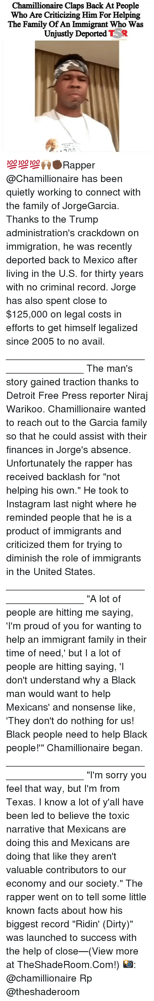 """Detroit, Facts, and Family: Chamillionaire Claps Back At People  Who Are Criticizing Him For Helping  The Family Of An Immigrant Who Was  Unjustly Deported TR 💯💯💯🙌🏾✊🏿Rapper @Chamillionaire has been quietly working to connect with the family of JorgeGarcia. Thanks to the Trump administration's crackdown on immigration, he was recently deported back to Mexico after living in the U.S. for thirty years with no criminal record. Jorge has also spent close to $125,000 on legal costs in efforts to get himself legalized since 2005 to no avail. _______________________________________ The man's story gained traction thanks to Detroit Free Press reporter Niraj Warikoo. Chamillionaire wanted to reach out to the Garcia family so that he could assist with their finances in Jorge's absence. Unfortunately the rapper has received backlash for """"not helping his own."""" He took to Instagram last night where he reminded people that he is a product of immigrants and criticized them for trying to diminish the role of immigrants in the United States. _______________________________________ """"A lot of people are hitting me saying, 'I'm proud of you for wanting to help an immigrant family in their time of need,' but I a lot of people are hitting saying, 'I don't understand why a Black man would want to help Mexicans' and nonsense like, 'They don't do nothing for us! Black people need to help Black people!'"""" Chamillionaire began. _______________________________________ """"I'm sorry you feel that way, but I'm from Texas. I know a lot of y'all have been led to believe the toxic narrative that Mexicans are doing this and Mexicans are doing that like they aren't valuable contributors to our economy and our society."""" The rapper went on to tell some little known facts about how his biggest record """"Ridin' (Dirty)"""" was launched to success with the help of close—(View more at TheShadeRoom.Com!) 📸: @chamillionaire Rp @theshaderoom"""