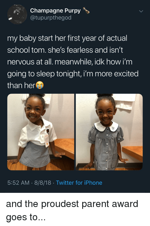 More Excited Than: Champagne Purpy>  @tupurpthegod  my baby start her first year of actual  school tom. she's fearless and isn't  nervous at all. meanwhile, idk how i'm  going to sleep tonight, i'm more excited  than her  5:52 AM 8/8/18 Twitter for iPhone