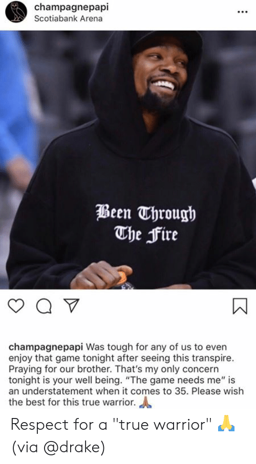"""Drake, Fire, and Respect: champagnepapi  Scotiabank Arena  Been Through  The Fire  champagnepapi Was tough for any of us to even  enjoy that game tonight after seeing this transpire.  Praying for our brother. That's my only concern  tonight is your well being. """"The game needs me"""" is  an understatement when it comes to 35. Please wish  the best for this true warrior. Respect for a """"true warrior"""" 🙏  (via @drake)"""