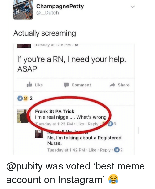 Instagram, Meme, and Memes: ChampagnePetty  @Dutclh  Actually screaming  If you're a RN, I need your help  ASAP  i Like  Comment  Share  042  Frank St PA Trick  I'm a real nigga What's wrong  Tuesday at 1:23 PM Like Reply  No, I'm talking about a Registered  Nurse.  Tuesday at 1:42 PM Like Reply2 @pubity was voted 'best meme account on Instagram' 😂