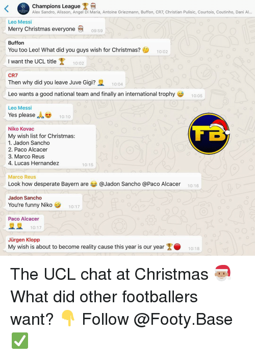 Marco: Champions League  Alex Sandro, Alisson, Angel Di Maria, Antoine Griezmann, Buffon, CR7, Christian Pulisic, Courtois, Coutinho, Dani Al...  Leo Messi  Merry Christmas everyone  09:59  Buffon  You too Leo! What did you guys wish for Christmas?  10:02  Iwant the UCL title  10:02  CR7  Then why did you leave Juve Gigi?  10:04  Leo wants a good national team and finally an international trophy  10:05  Leo Messi  Yes please , 10:10  Niko Kovac  My wish list for Christmas:  1. Jadon Sancho  2. Paco Alcacer  3. Marco Reus  4. Lucas Hernandez  10:15  Marco Reus  Look how desperate Bayern are 부 @Jadon Sancho @Paco Alcacer  10:16  Jadon Sancho  You're funny Niko  10:17  Paco Alcacer  10:17  Jürgen Klopp  My wish is about to become reality cause this year is our year1018 The UCL chat at Christmas 🎅🏽 What did other footballers want? 👇 Follow @Footy.Base ✅