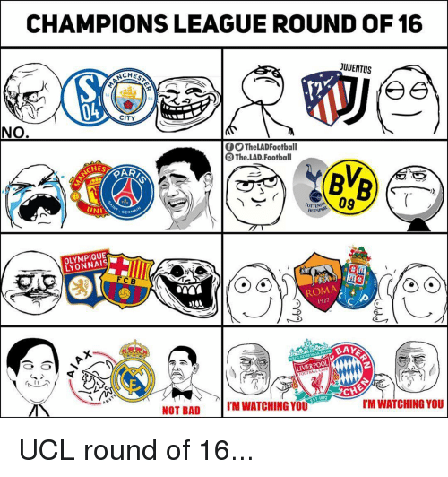 Bad, Football, and Memes: CHAMPIONS LEAGUE ROUND OF 16  NCHES  JUUENTUS  04  CITY  NO  OOTheLADFootball  O The.LAD.Football  CHE  UN  09  GERMA  HorsPUR  OLYMPIQUE  LYONNAIS  FCB  ROMA  1927  LIVERPOOL  NOT BAD  M WATCHING YOU  I'M WATCHING YOU UCL round of 16...