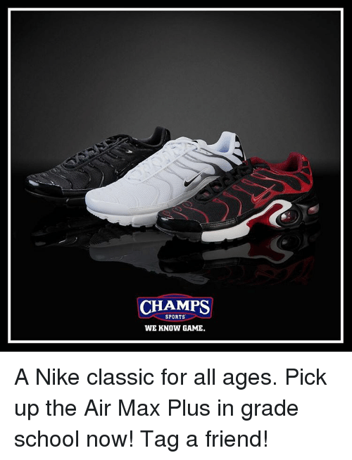 air maxes: CHAMPS  SPORTS  WE KNOW GAME. A Nike classic for all ages. Pick up the Air Max Plus in grade school now! Tag a friend!