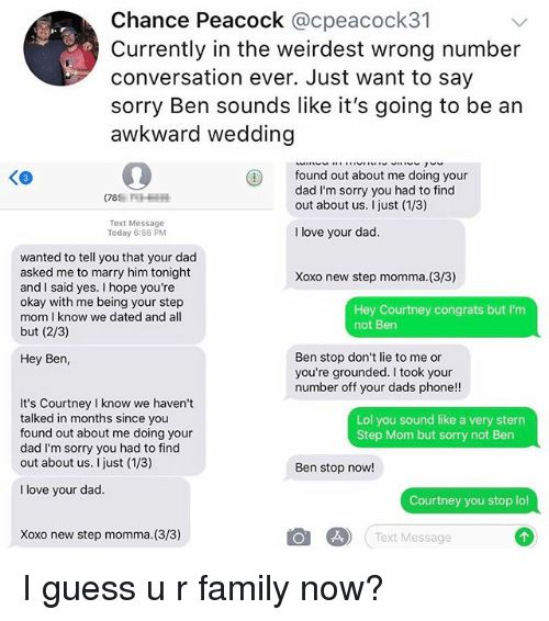 Dad, Family, and Lol: Chance Peacock @cpeacock31  Currently in the weirdest wrong number  conversation ever. Just want to say  sorry Ben sounds like it's going to be an  awkward wedding  found out about me doing your  dad I'm sorry you had to find  out about us. I just (1/3)  Text Message  Today 6:56 PM  I love your dad  wanted to tell you that your dad  asked me to marry him tonight  and I said yes. I hope you're  okay with me being your step  mom I know we dated and all  but (2/3)  Xoxo new step momma. (3/3)  Hey Courtney congrats but I'm  not Ben  Ben stop don't lie to me or  you're grounded. I took your  number off your dads phone!!  Hey Ben  It's Courtney I know we haven't  talked in months since you  found out about me doing your  dad I'm sorry you had to find  out about us. I just (1/3)  Lol you sound like a very stern  Step Mom but sorry not Ben  Ben stop now!  I love your dad  Courtney you stop lol  Xoxo new step momma. (3/3)  Text Message I guess u r family now?