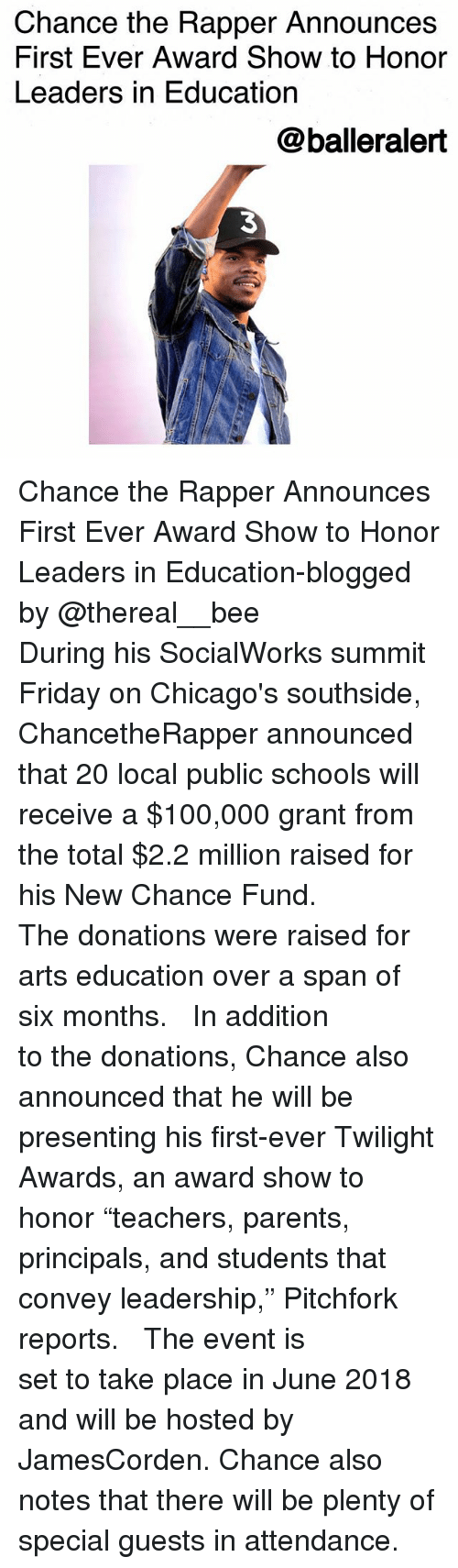 "Anaconda, Chance the Rapper, and Friday: Chance the Rapper Announces  First Ever Award Show to Honor  Leaders in Education  @balleralert  3 Chance the Rapper Announces First Ever Award Show to Honor Leaders in Education-blogged by @thereal__bee ⠀⠀⠀⠀⠀⠀⠀⠀⠀ ⠀⠀ During his SocialWorks summit Friday on Chicago's southside, ChancetheRapper announced that 20 local public schools will receive a $100,000 grant from the total $2.2 million raised for his New Chance Fund. ⠀⠀⠀⠀⠀⠀⠀⠀⠀ ⠀⠀ The donations were raised for arts education over a span of six months. ⠀⠀⠀⠀⠀⠀⠀⠀⠀ ⠀⠀ In addition to the donations, Chance also announced that he will be presenting his first-ever Twilight Awards, an award show to honor ""teachers, parents, principals, and students that convey leadership,"" Pitchfork reports. ⠀⠀⠀⠀⠀⠀⠀⠀⠀ ⠀⠀ The event is set to take place in June 2018 and will be hosted by JamesCorden. Chance also notes that there will be plenty of special guests in attendance."