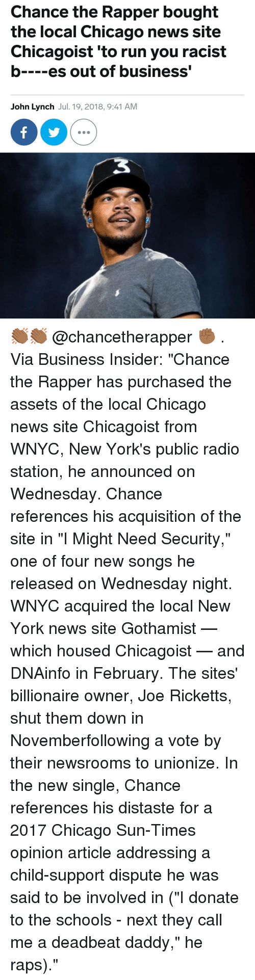 """Chance the Rapper, Chicago, and Child Support: Chance the Rapper bought  the local Chicago news site  Chicagoist 'to run you racist  b es out of business'  John Lynch Jul. 19, 2018, 9:41 AM 👏🏾👏🏾 @chancetherapper ✊🏾 . Via Business Insider: """"Chance the Rapper has purchased the assets of the local Chicago news site Chicagoist from WNYC, New York's public radio station, he announced on Wednesday. Chance references his acquisition of the site in """"I Might Need Security,"""" one of four new songs he released on Wednesday night. WNYC acquired the local New York news site Gothamist — which housed Chicagoist — and DNAinfo in February. The sites' billionaire owner, Joe Ricketts, shut them down in Novemberfollowing a vote by their newsrooms to unionize. In the new single, Chance references his distaste for a 2017 Chicago Sun-Times opinion article addressing a child-support dispute he was said to be involved in (""""I donate to the schools - next they call me a deadbeat daddy,"""" he raps)."""""""