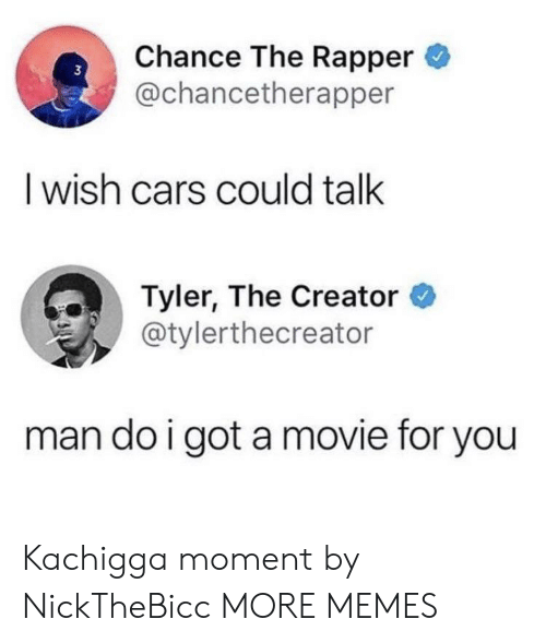 Cars, Chance the Rapper, and Dank: Chance The Rapper  @chancetherapper  I wish cars could talk  Tyler, The Creator  @tylerthecreator  man do i got amovie for you Kachigga moment by NickTheBicc MORE MEMES