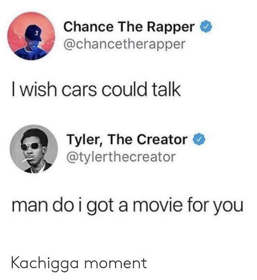 Cars, Chance the Rapper, and Tyler the Creator: Chance The Rapper  @chancetherapper  I wish cars could talk  Tyler, The Creator  @tylerthecreator  man do i got amovie for you Kachigga moment