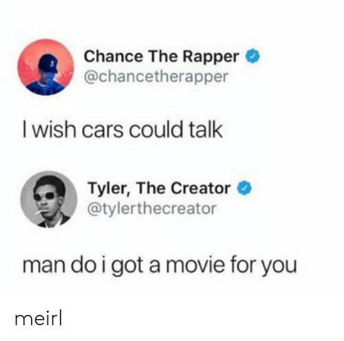 Cars, Chance the Rapper, and Tyler the Creator: Chance The Rapper  @chancetherapper  I wish cars could talk  Tyler, The Creator  @tylerthecreator  man do i got a movie for you meirl