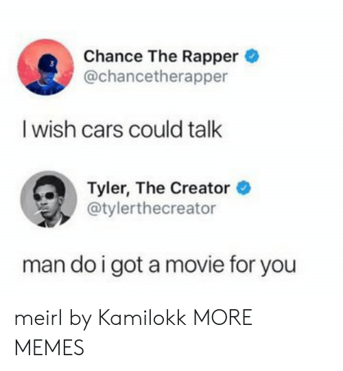rapper: Chance The Rapper  @chancetherapper  I wish cars could talk  Tyler, The Creator  @tylerthecreator  man do i got a movie for you meirl by Kamilokk MORE MEMES