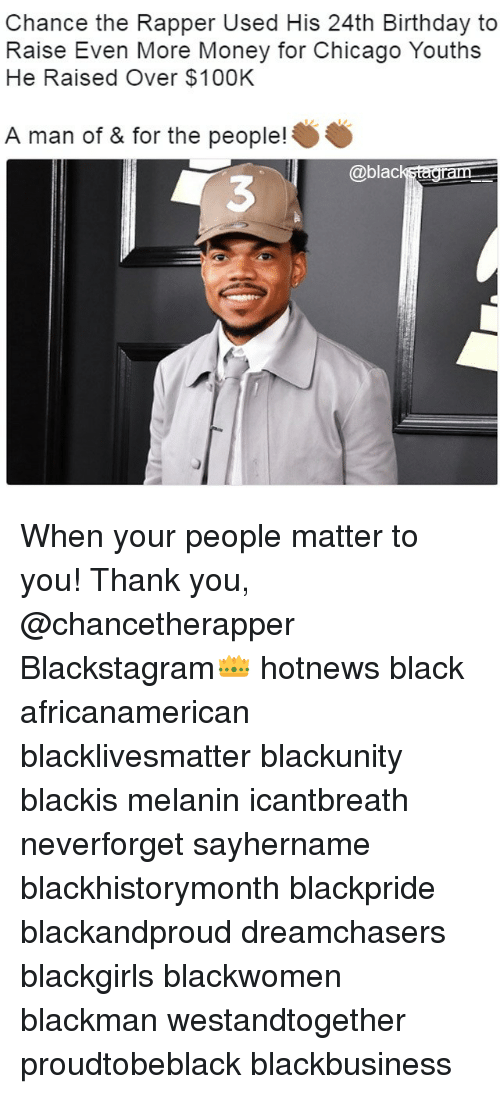 dram: Chance the Rapper Used His 24th Birthday to  Raise Even More Money for Chicago Youths  He Raised Over $100K  A man of & for the people!  @black dram When your people matter to you! Thank you, @chancetherapper Blackstagram👑 hotnews black africanamerican blacklivesmatter blackunity blackis melanin icantbreath neverforget sayhername blackhistorymonth blackpride blackandproud dreamchasers blackgirls blackwomen blackman westandtogether proudtobeblack blackbusiness
