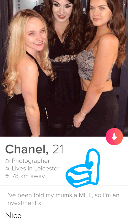 Chanel: Chanel, 21  Photographer  Lives in Leicester  78 km away  I've been told my mums a MILF, so I'm an  investment X Nice