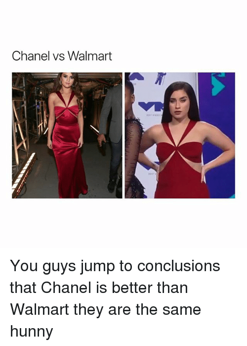 Jump To Conclusions: Chanel vs Walmart You guys jump to conclusions that Chanel is better than Walmart they are the same hunny